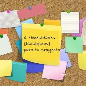 6 Necesidades [biológicas] para tu proyecto